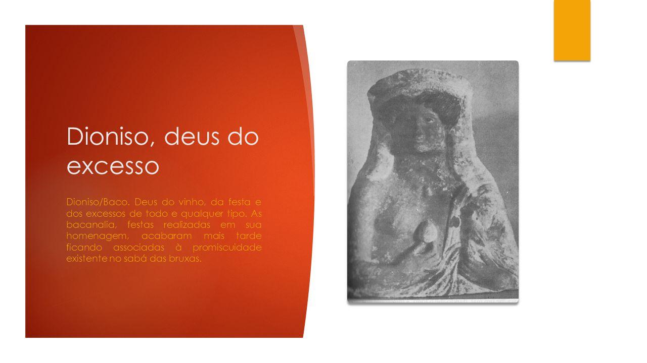 Dioniso, deus do excesso Dioniso/Baco. Deus do vinho, da festa e dos excessos de todo e qualquer tipo. As bacanalia, festas realizadas em sua homenage