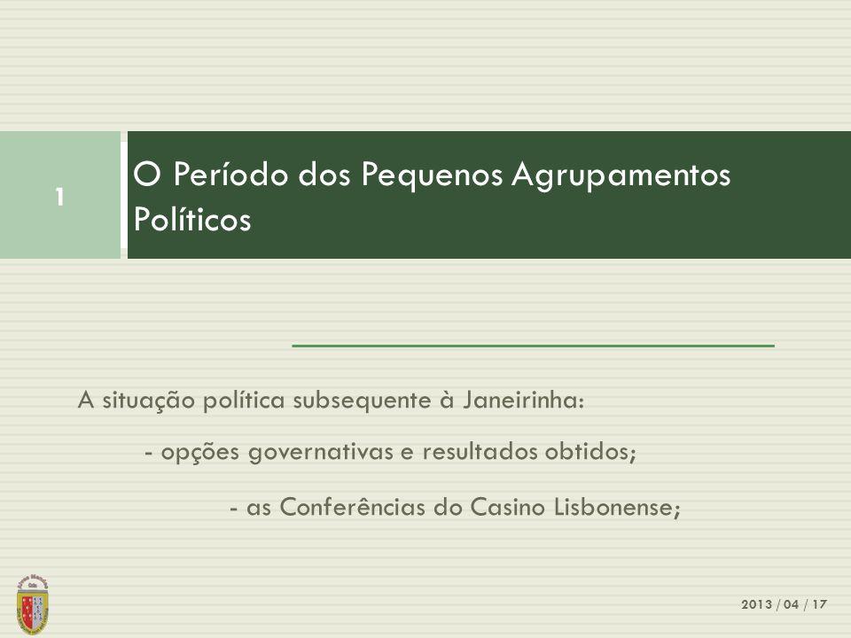 A situação política subsequente à Janeirinha: - opções governativas e resultados obtidos; - as Conferências do Casino Lisbonense; O Período dos Pequenos Agrupamentos Políticos 1 2013 / 04 / 17