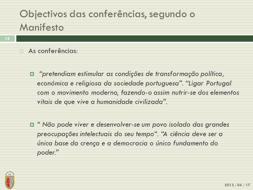 Objectivos das conferências, segundo o Manifesto 2013 / 04 / 17 15 As conferências: pretendiam estimular as condições de transformação política, económica e religiosa da sociedade portuguesa.