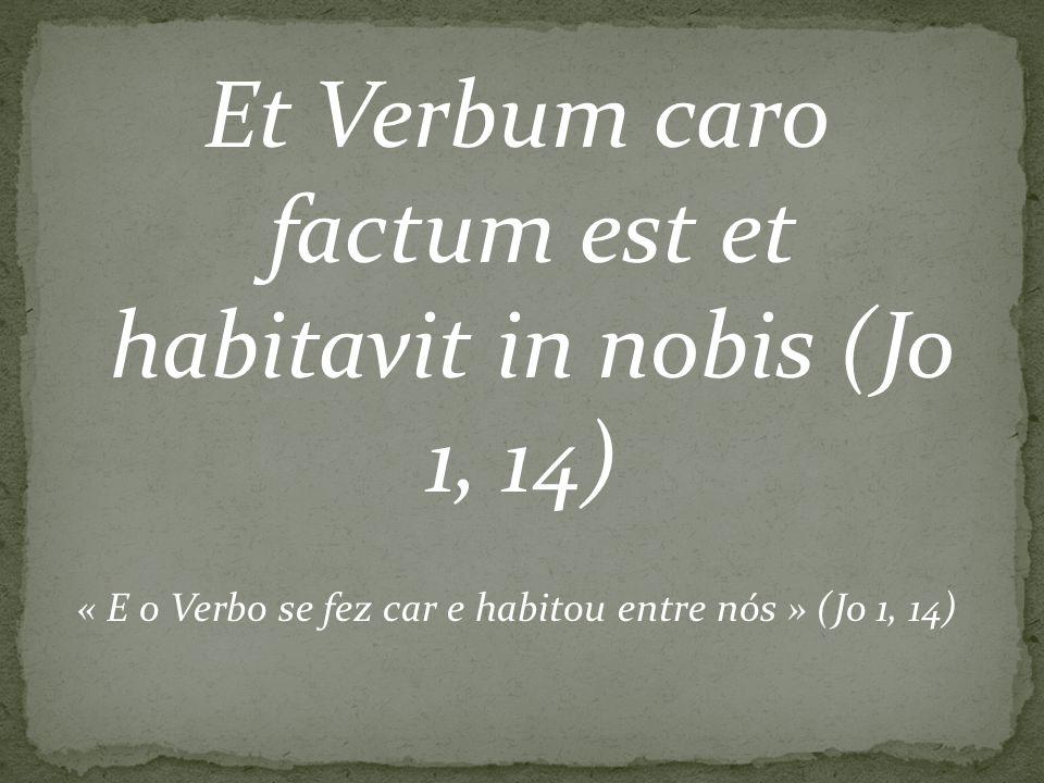 Et Verbum caro factum est et habitavit in nobis (Jo 1, 14) « E o Verbo se fez car e habitou entre nós » (Jo 1, 14)