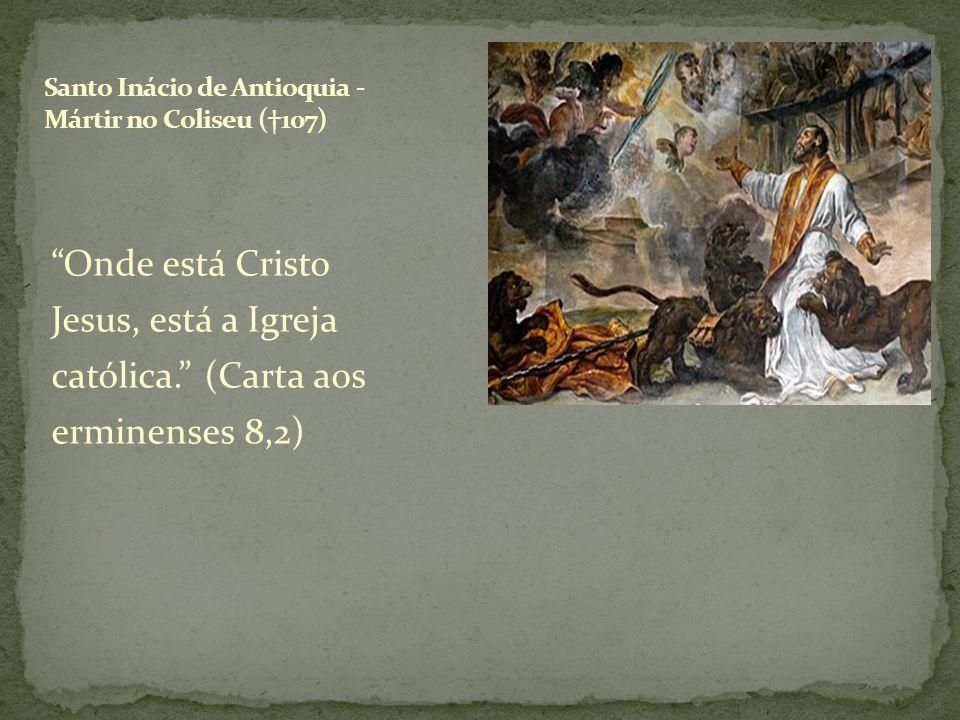 Onde está Cristo Jesus, está a Igreja católica. (Carta aos erminenses 8,2)