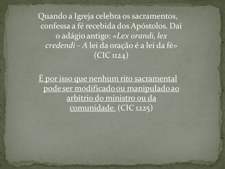 Quando a Igreja celebra os sacramentos, confessa a fé recebida dos Apóstolos. Daí o adágio antigo: «Lex orandi, lex credendi – A lei da oração é a lei