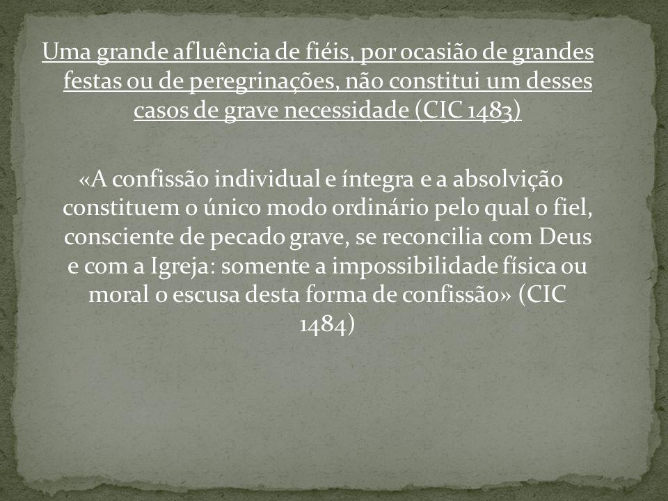 Uma grande afluência de fiéis, por ocasião de grandes festas ou de peregrinações, não constitui um desses casos de grave necessidade (CIC 1483) «A con