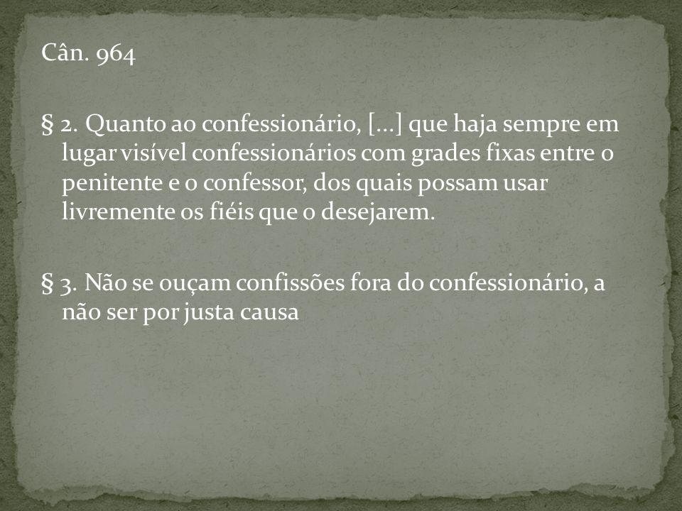Cân. 964 § 2. Quanto ao confessionário, [...] que haja sempre em lugar visível confessionários com grades fixas entre o penitente e o confessor, dos q