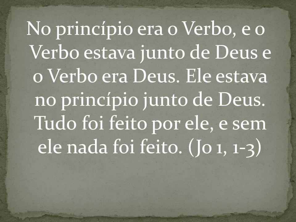 No princípio era o Verbo, e o Verbo estava junto de Deus e o Verbo era Deus. Ele estava no princípio junto de Deus. Tudo foi feito por ele, e sem ele