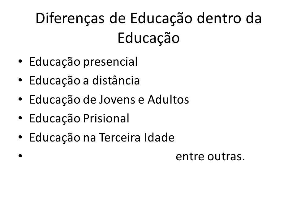 Diferenças de Educação dentro da Educação Educação presencial Educação a distância Educação de Jovens e Adultos Educação Prisional Educação na Terceira Idade entre outras.