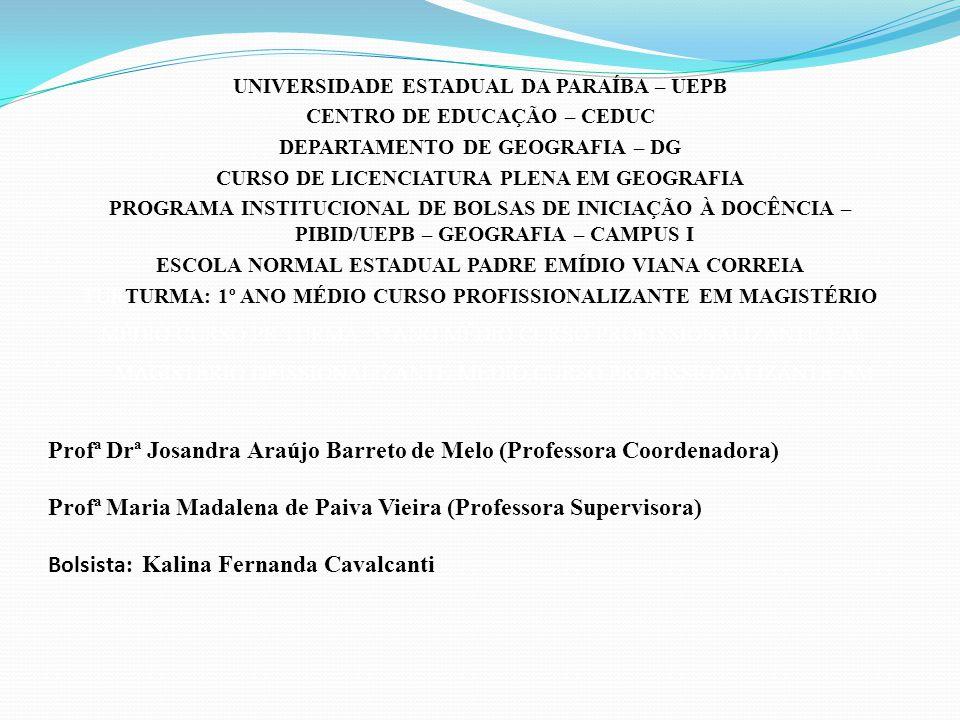 Profª Drª Josandra Araújo Barreto de Melo (Professora Coordenadora) Profª Maria Madalena de Paiva Vieira (Professora Supervisora) Bolsista: Kalina Fernanda Cavalcanti UNIVERSIDADE ESTADUAL DA PARAÍBA – UEPB CENTRO DE EDUCAÇÃO – CEDUC DEPARTAMENTO DE GEOGRAFIA – DG CURSO DE LICENCIATURA PLENA EM GEOGRAFIA PROGRAMA INSTITUCIONAL DE BOLSAS DE INICIAÇÃO À DOCÊNCIA – PIBID/UEPB – GEOGRAFIA – CAMPUS I ESCOLA NORMAL ESTADUAL PADRE EMÍDIO VIANA CORREIA TURTURMA: 1º ANO MÉDIO CURSO PROFISSIONALIZANTE EM MAGISTÉRIO MÉDIO CURSO PR TURMA: 3º ANO MÉDIO CURSO PROFISSIONALIZANTE EM MAGISTÉRIO OFISSIONALIZANTE MÉDIO CURSO PROFISSIONALIZANTE EM