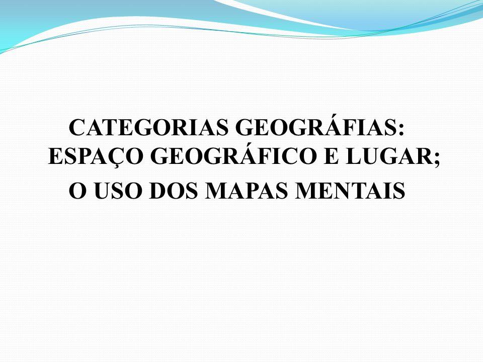 CATEGORIAS GEOGRÁFIAS: ESPAÇO GEOGRÁFICO E LUGAR; O USO DOS MAPAS MENTAIS