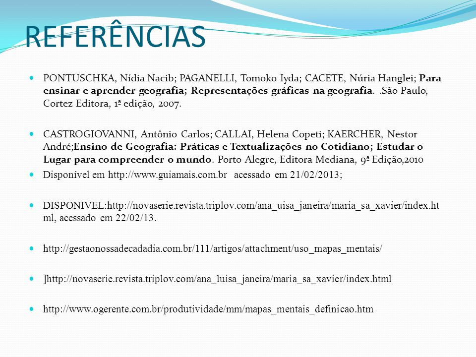 REFERÊNCIAS PONTUSCHKA, Nídia Nacib; PAGANELLI, Tomoko Iyda; CACETE, Núria Hanglei; Para ensinar e aprender geografia; Representações gráficas na geografia..São Paulo, Cortez Editora, 1ª edição, 2007.