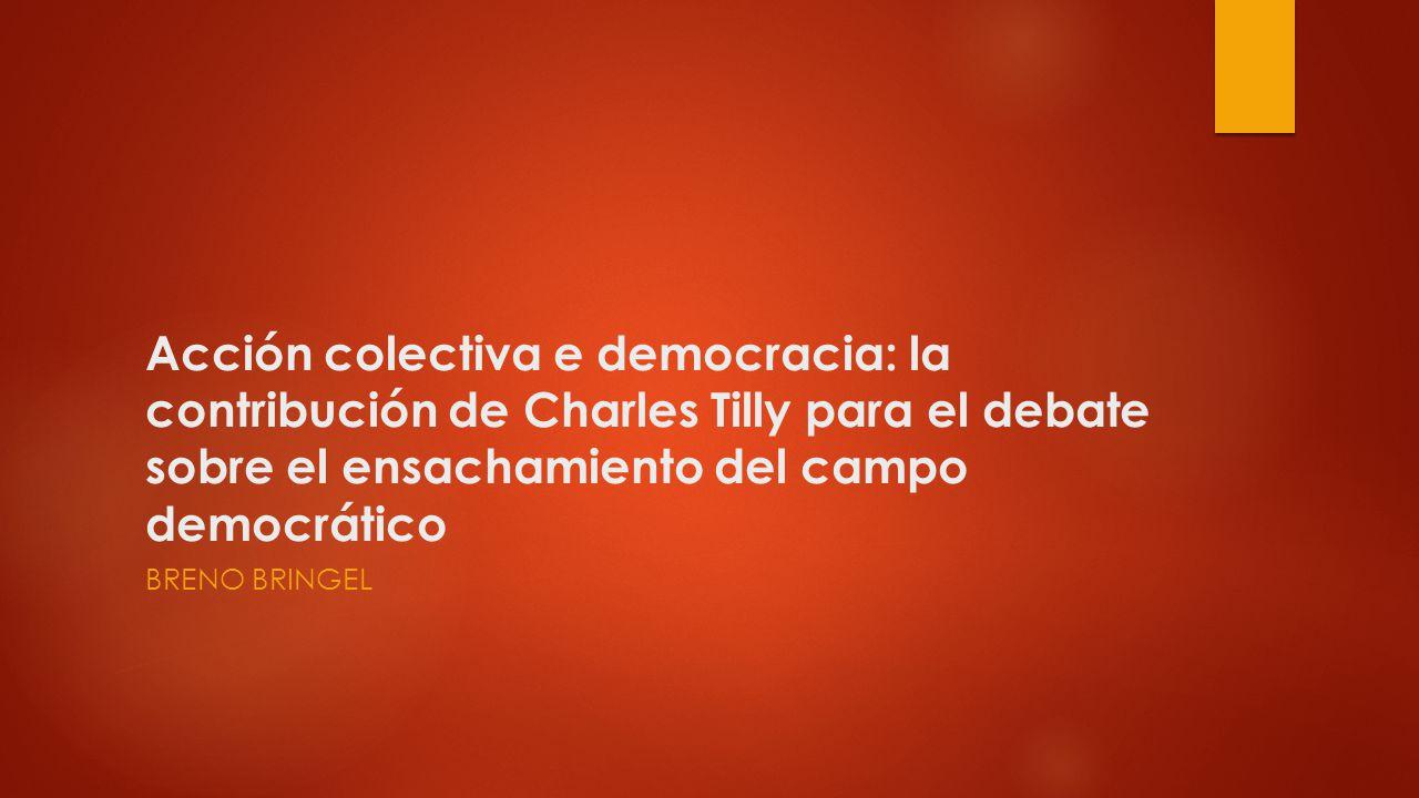 Acción colectiva e democracia: la contribución de Charles Tilly para el debate sobre el ensachamiento del campo democrático BRENO BRINGEL