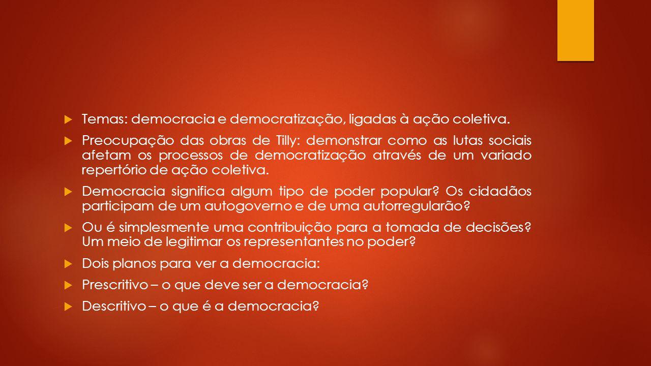 Temas: democracia e democratização, ligadas à ação coletiva. Preocupação das obras de Tilly: demonstrar como as lutas sociais afetam os processos de d