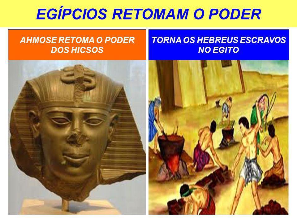 EGÍPCIOS RETOMAM O PODER AHMOSE RETOMA O PODER DOS HICSOS TORNA OS HEBREUS ESCRAVOS NO EGITO