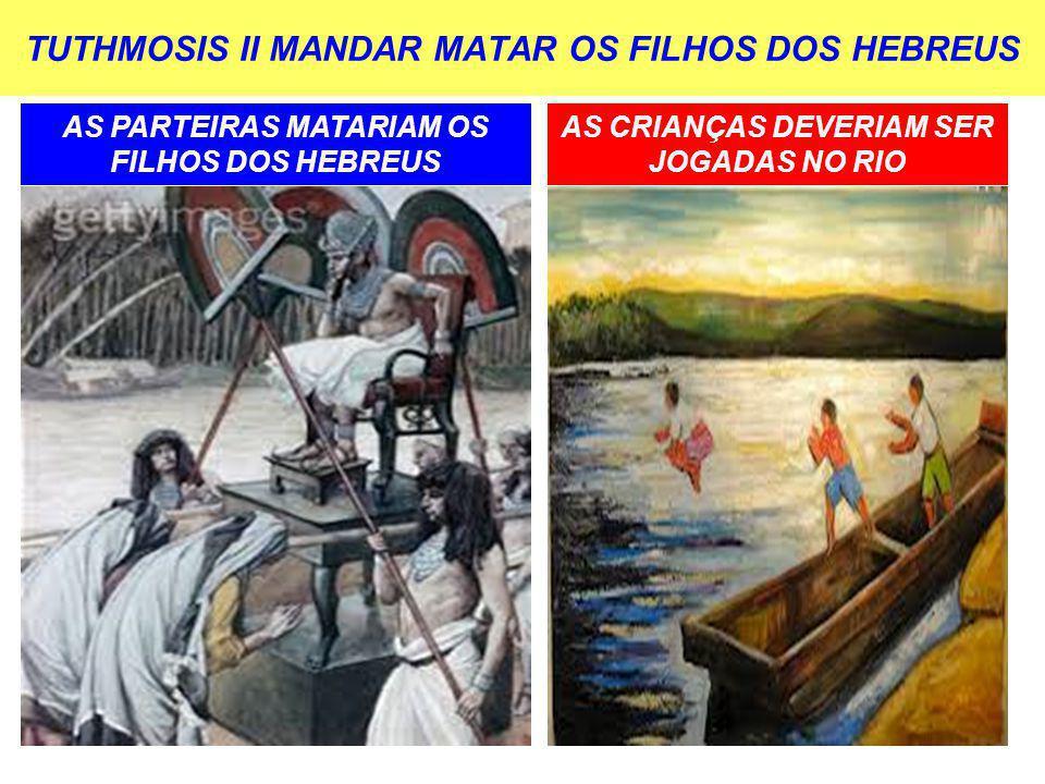 TUTHMOSIS II MANDAR MATAR OS FILHOS DOS HEBREUS AS PARTEIRAS MATARIAM OS FILHOS DOS HEBREUS AS CRIANÇAS DEVERIAM SER JOGADAS NO RIO