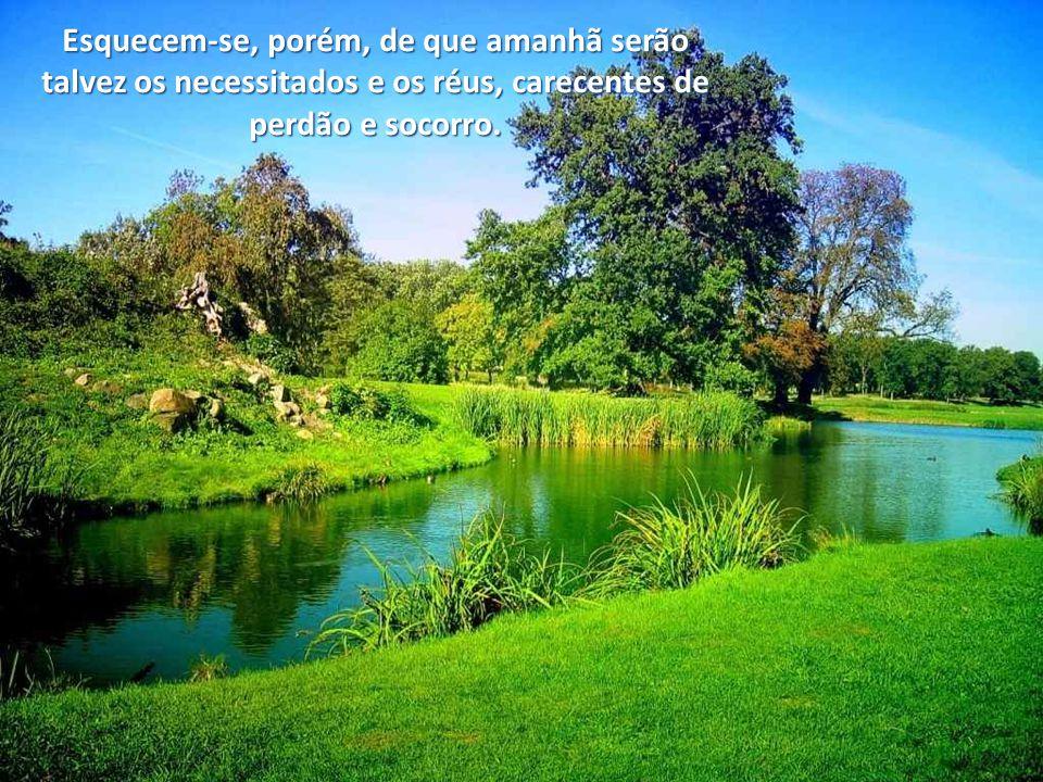 Esquecem-se, porém, de que amanhã serão talvez os necessitados e os réus, carecentes de perdão e socorro.