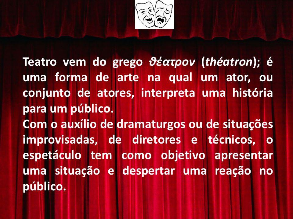 Teatro vem do grego θέατρον (théatron); é uma forma de arte na qual um ator, ou conjunto de atores, interpreta uma história para um público.