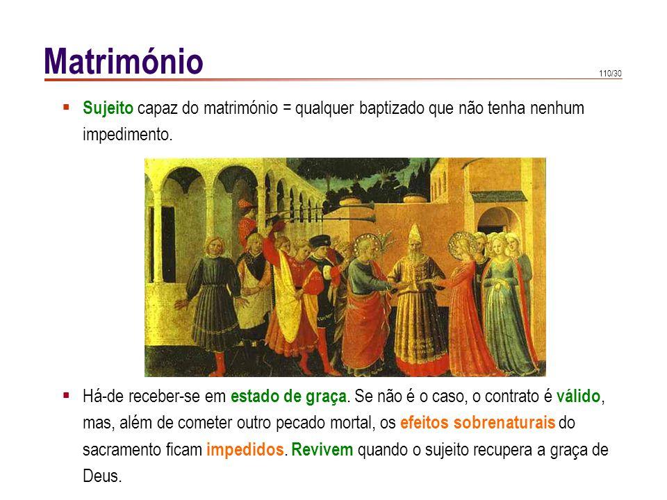 110/30 Matrimónio Sujeito capaz do matrimónio = qualquer baptizado que não tenha nenhum impedimento. Há-de receber-se em estado de graça. Se não é o c