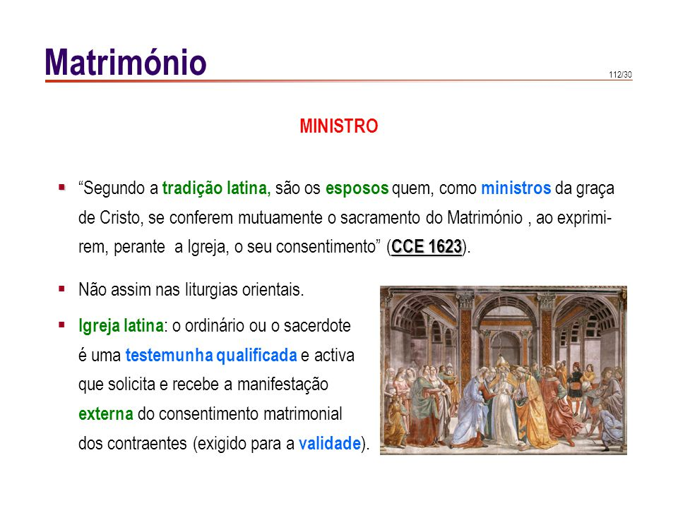 112/30 Matrimónio Segundo a tradição latina, são os esposos quem, como ministros da graça de Cristo, se conferem mutuamente o sacramento do Matrimónio