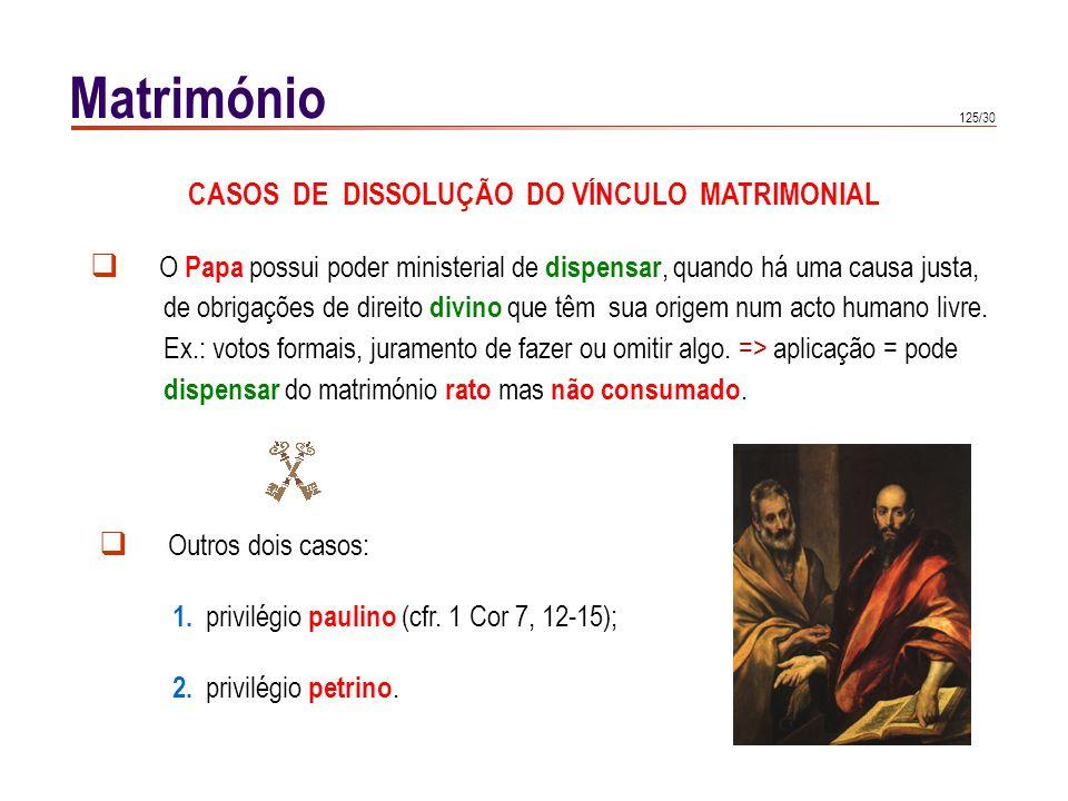 125/30 Matrimónio CASOS DE DISSOLUÇÃO DO VÍNCULO MATRIMONIAL O Papa possui poder ministerial de dispensar, quando há uma causa justa, de obrigações de