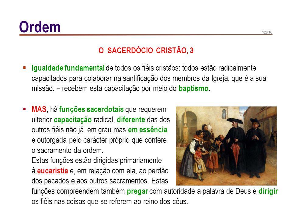 128/16 Ordem O SACERDÓCIO CRISTÃO, 3 Igualdade fundamental de todos os fiéis cristãos: todos estão radicalmente capacitados para colaborar na santific