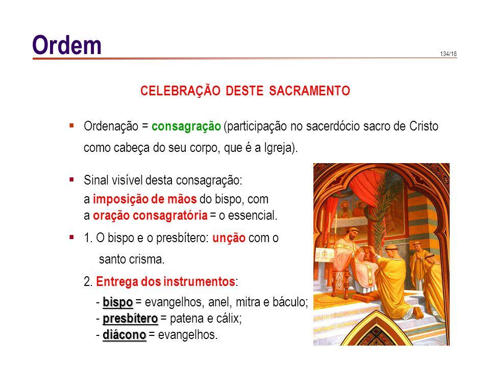 134/16 Ordem CELEBRAÇÃO DESTE SACRAMENTO Ordenação = consagração (participação no sacerdócio sacro de Cristo como cabeça do seu corpo, que é a Igreja)