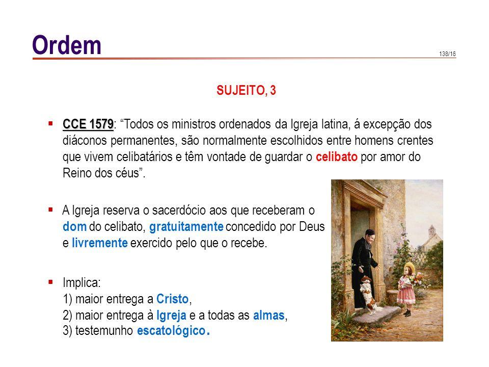 138/16 Ordem SUJEITO, 3 CCE 1579 CCE 1579 : Todos os ministros ordenados da Igreja latina, á excepção dos diáconos permanentes, são normalmente escolh