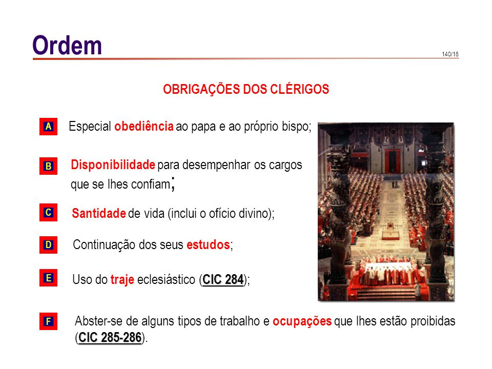 140/16 Ordem OBRIGAÇÕES DOS CLÉRIGOS Especial obediência ao papa e ao próprio bispo; Santidade de vida (inclui o ofício divino); Disponibilidade para