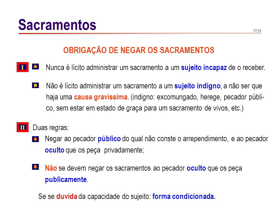 17/18 Sacramentos OBRIGAÇÃO DE NEGAR OS SACRAMENTOS Nunca é lícito administrar um sacramento a um sujeito incapaz de o receber. Não é lícito administr