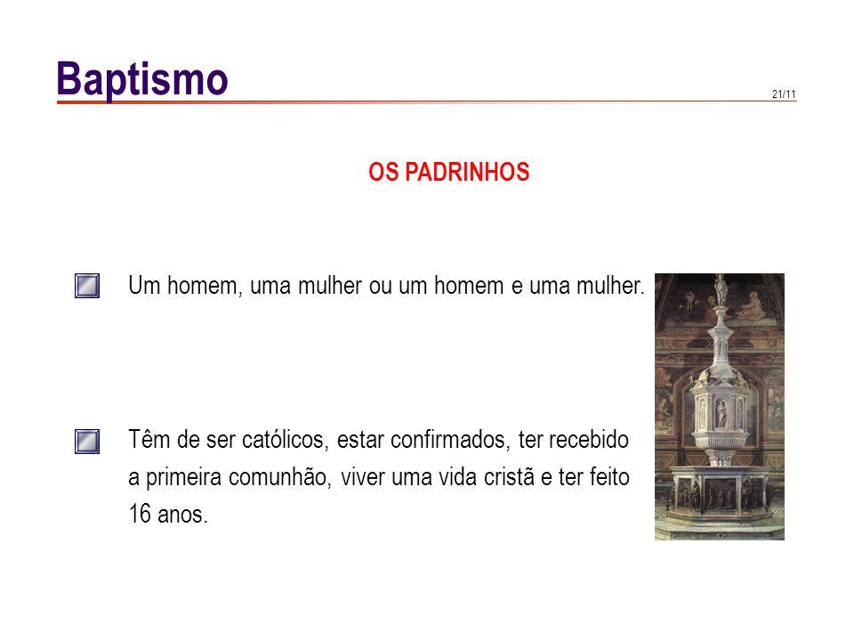 21/11 Baptismo OS PADRINHOS Um homem, uma mulher ou um homem e uma mulher. Têm de ser católicos, estar confirmados, ter recebido a primeira comunhão,