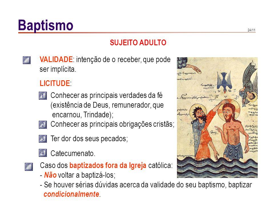 24/11 Baptismo SUJEITO ADULTO VALIDADE : intenção de o receber, que pode ser implícita. LICITUDE : Conhecer as principais verdades da fé (existência d