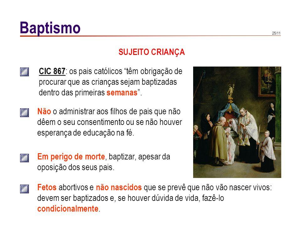 25/11 Baptismo SUJEITO CRIANÇA CIC 867 CIC 867 : os pais católicos têm obrigação de procurar que as crianças sejam baptizadas dentro das primeiras sem
