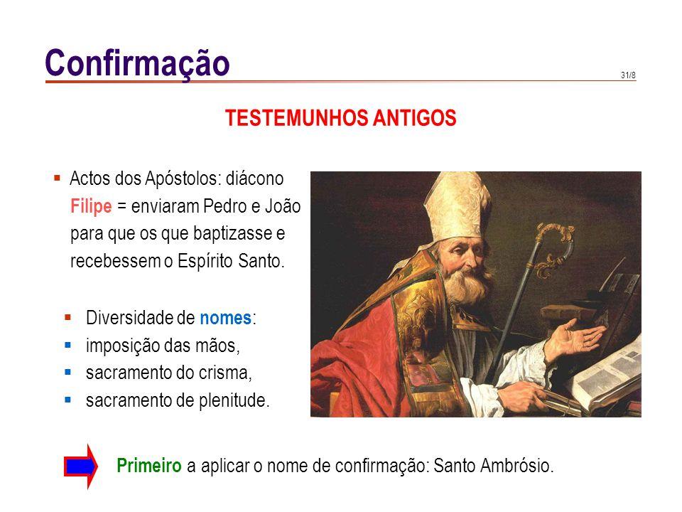 31/8 Confirmação TESTEMUNHOS ANTIGOS Actos dos Apóstolos: diácono Filipe = enviaram Pedro e João para que os que baptizasse e recebessem o Espírito Sa