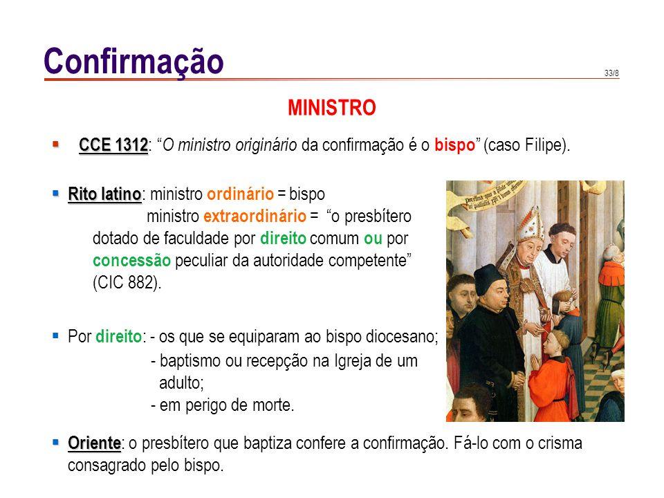 33/8 CCE 1312 CCE 1312 : O ministro originário da confirmação é o bispo (caso Filipe). Confirmação Rito latino Rito latino : ministro ordinário = bisp