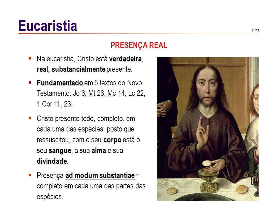 41/26 Eucaristia verdadeira Na eucaristia, Cristo está verdadeira, real, substancialmente real, substancialmente presente. Fundamentado Fundamentado e