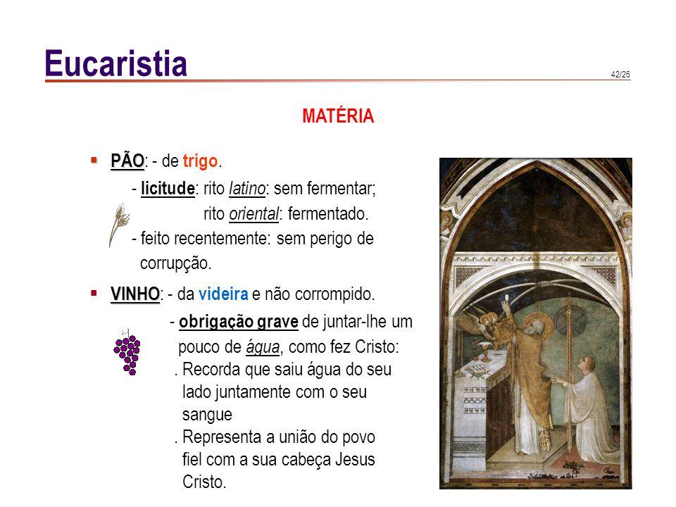 42/26 Eucaristia PÃO PÃO : - de trigo. - licitude : rito latino : sem fermentar; rito oriental : fermentado. - feito recentemente: sem perigo de corru