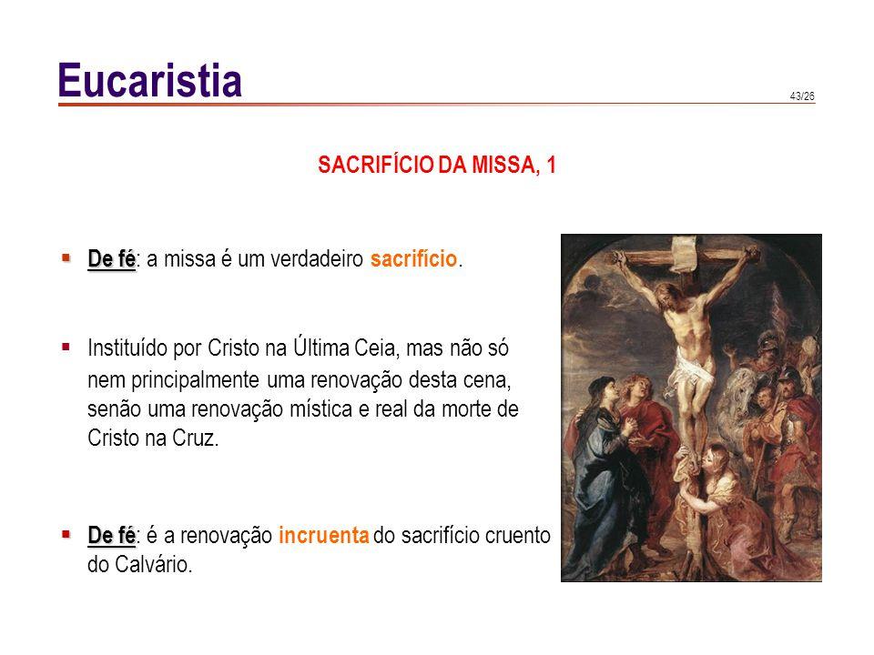 43/26 Eucaristia SACRIFÍCIO DA MISSA, 1 De fé De fé : a missa é um verdadeiro sacrifício. Instituído por Cristo na Última Ceia, mas não só nem princip
