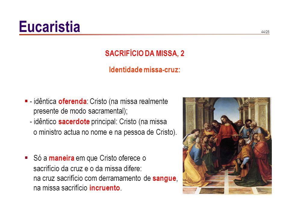 44/26 Eucaristia SACRIFÍCIO DA MISSA, 2 - idêntica oferenda : Cristo (na missa realmente presente de modo sacramental); - idêntico sacerdote principal