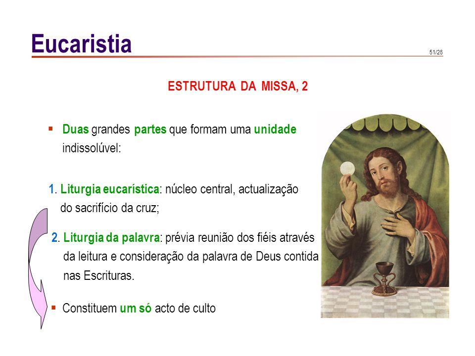51/26 Eucaristia ESTRUTURA DA MISSA, 2 Duas grandes partes que formam uma unidade indissolúvel: 1. Liturgia eucarística : núcleo central, actualização