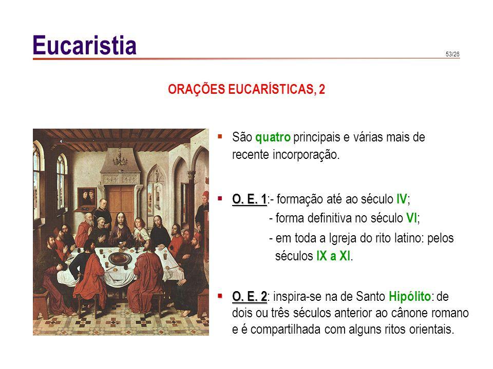53/26 Eucaristia São quatro principais e várias mais de recente incorporação. O. E. 1 O. E. 1 :- formação até ao século IV ; - forma definitiva no séc
