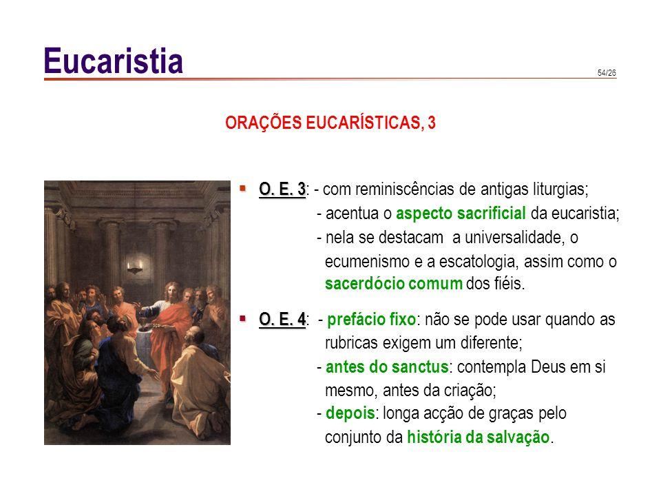 54/26 Eucaristia O. E. 3 O. E. 3 : - com reminiscências de antigas liturgias; - acentua o aspecto sacrificial da eucaristia; - nela se destacam a univ