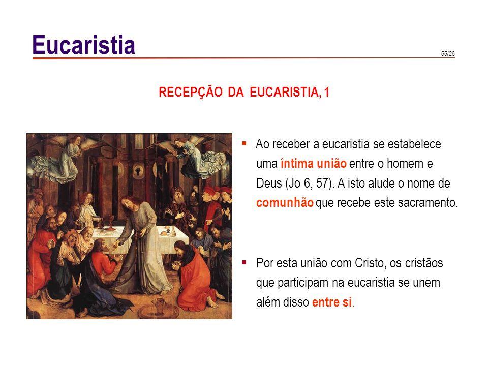 55/26 Eucaristia Ao receber a eucaristia se estabelece uma íntima união entre o homem e Deus (Jo 6, 57). A isto alude o nome de comunhão que recebe es