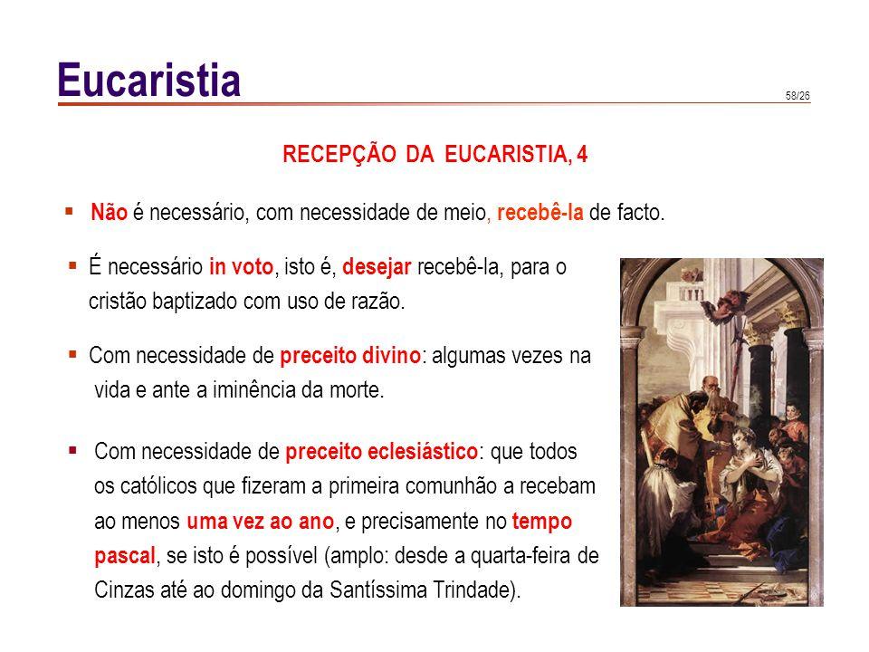 58/26 Eucaristia Não é necessário, com necessidade de meio, recebê-la de facto. Com necessidade de preceito eclesiástico : que todos os católicos que