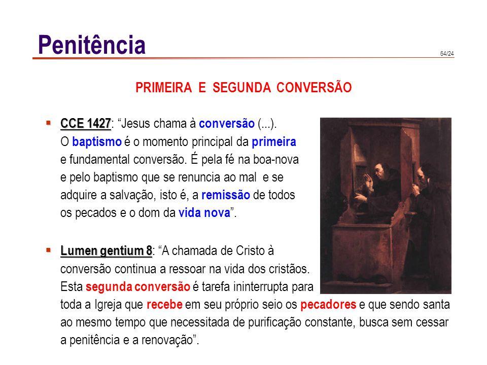 64/24 Penitência PRIMEIRA E SEGUNDA CONVERSÃO CCE 1427 CCE 1427 : Jesus chama à conversão (...). O baptismo é o momento principal da primeira e fundam