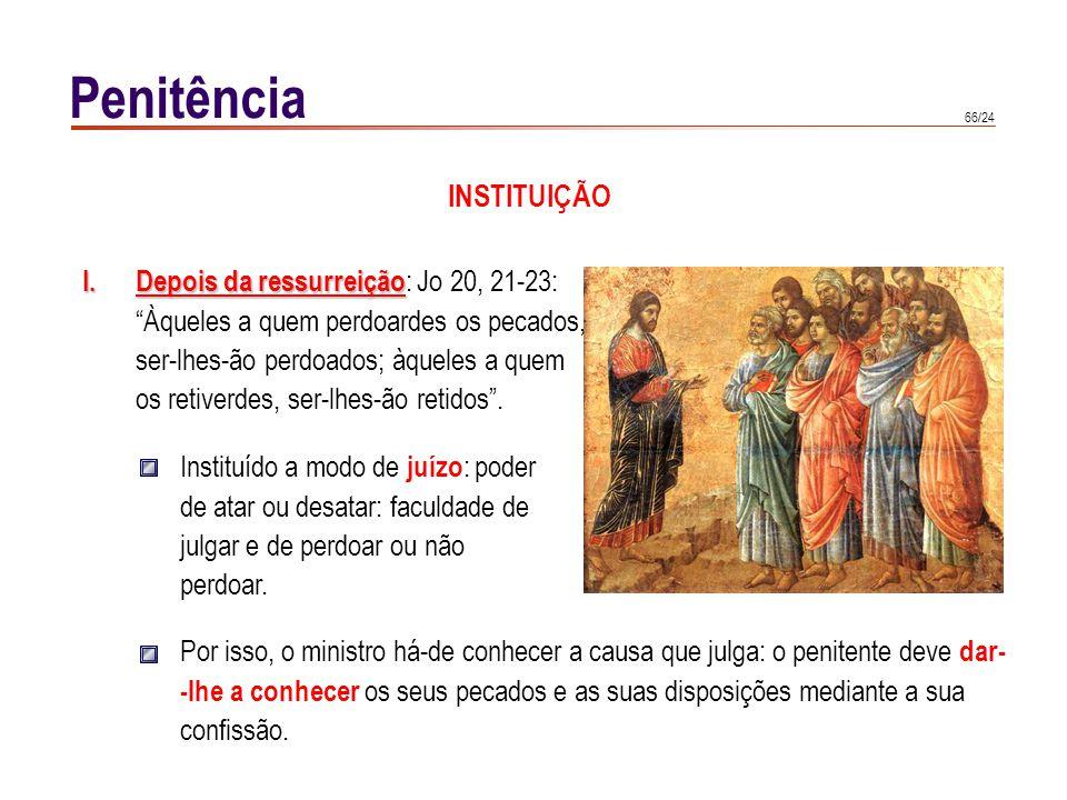 66/24 Penitência INSTITUIÇÃO I.Depois da ressurreição I.Depois da ressurreição : Jo 20, 21-23: Àqueles a quem perdoardes os pecados, ser-lhes-ão perdo