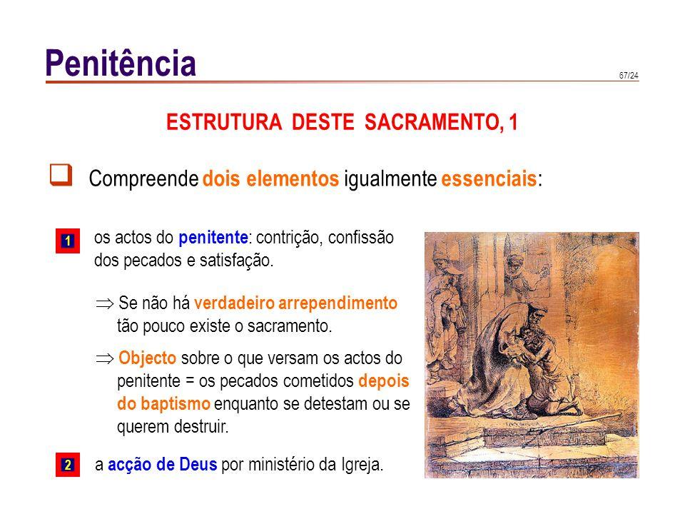 67/24 Compreende dois elementos igualmente essenciais : os actos do penitente : contrição, confissão dos pecados e satisfação. Penitência ESTRUTURA DE