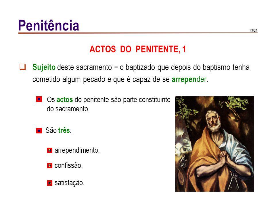 73/24 Sujeito deste sacramento = o baptizado que depois do baptismo tenha cometido algum pecado e que é capaz de se arrepen der. Penitência ACTOS DO P