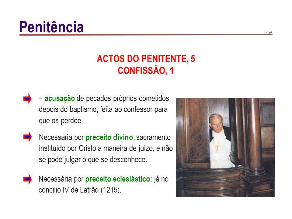 77/24 Penitência ACTOS DO PENITENTE, 5 CONFISSÃO, 1 Necessária por preceito divino : sacramento instituído por Cristo à maneira de juízo, e não se pod