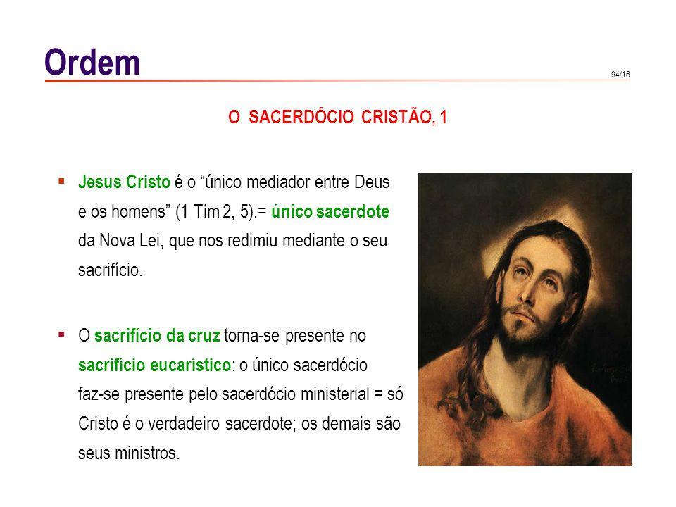 94/16 Ordem O SACERDÓCIO CRISTÃO, 1 Jesus Cristo é o único mediador entre Deus e os homens (1 Tim 2, 5).= único sacerdote da Nova Lei, que nos redimiu