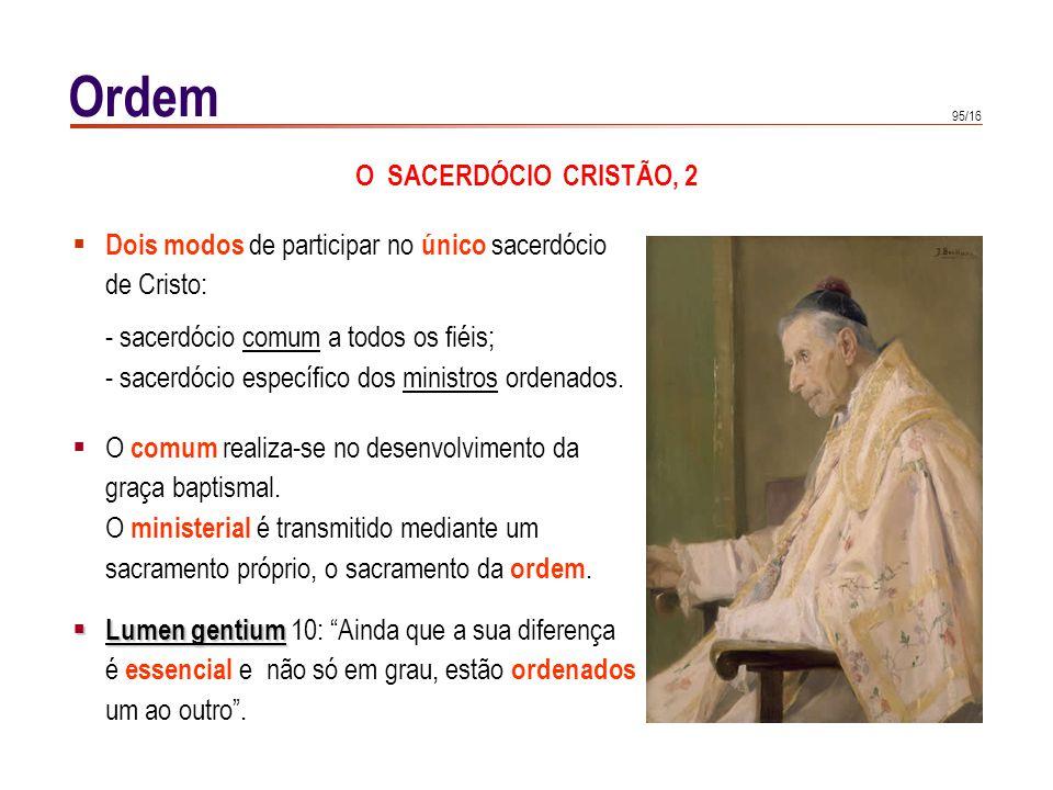 95/16 Ordem O SACERDÓCIO CRISTÃO, 2 Dois modos de participar no único sacerdócio de Cristo: - sacerdócio comum a todos os fiéis; - sacerdócio específi