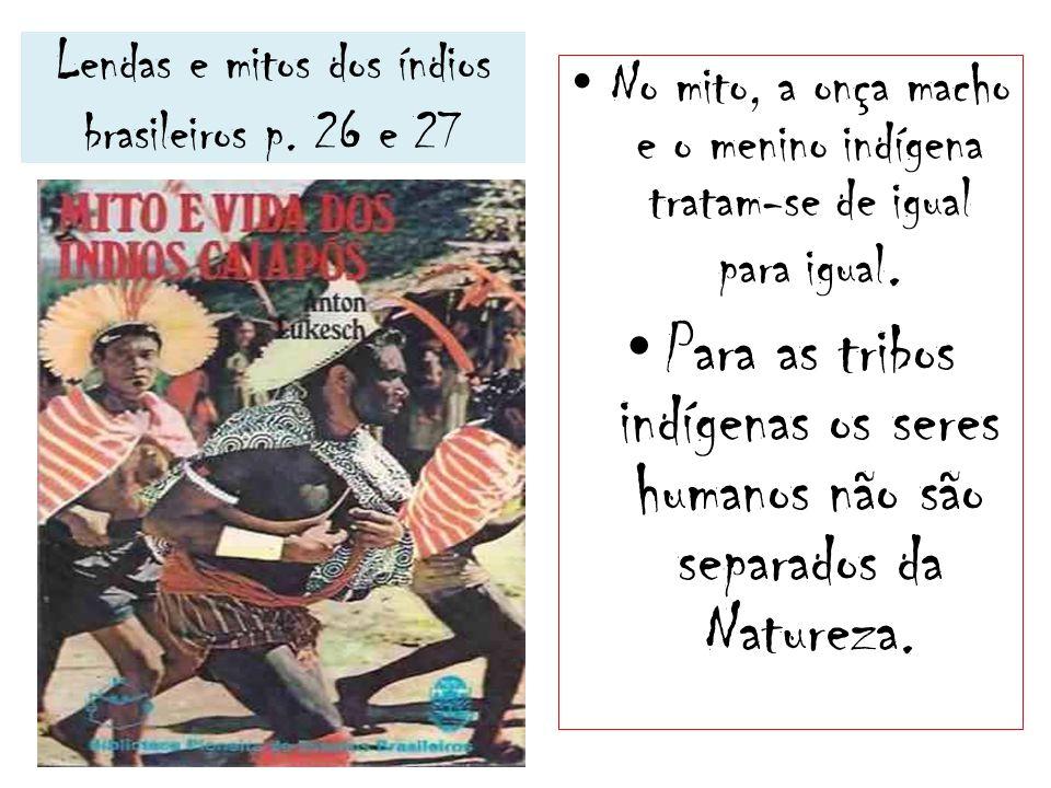 Lendas e mitos dos índios brasileiros p. 26 e 27 No mito, a onça macho e o menino indígena tratam-se de igual para igual. Para as tribos indígenas os
