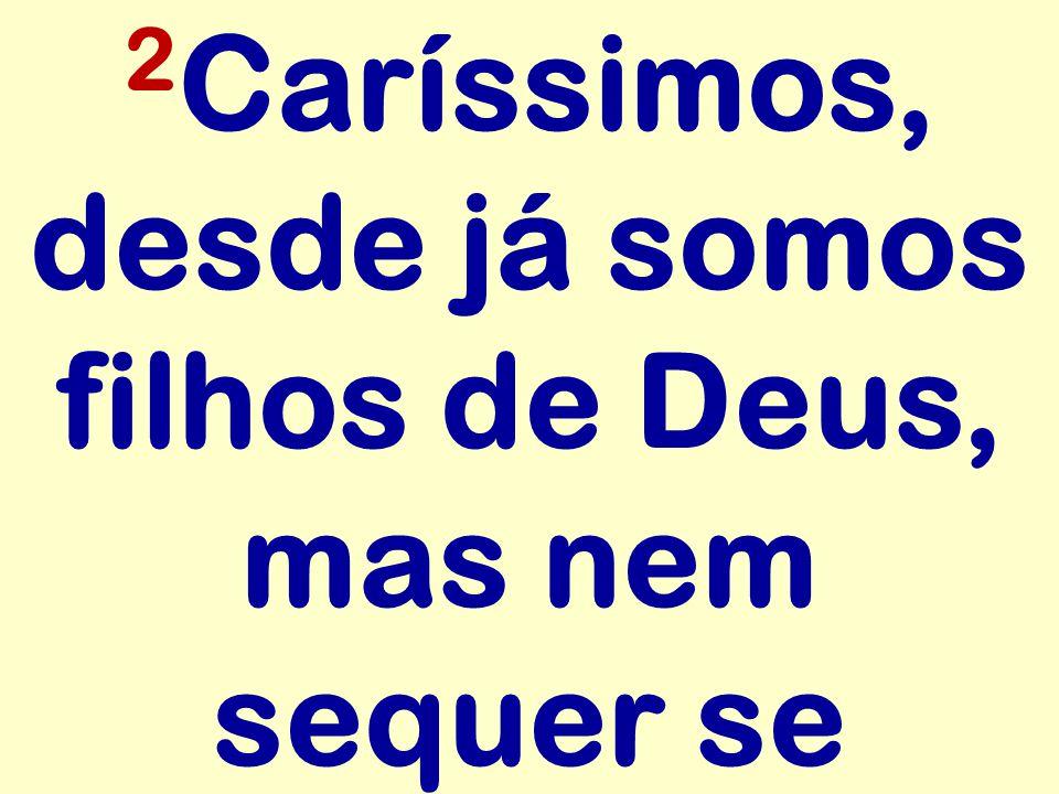 2 Caríssimos, desde já somos filhos de Deus, mas nem sequer se